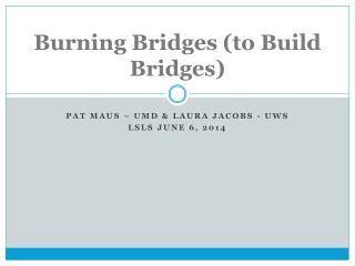 Burning Bridges (to Build Bridges)