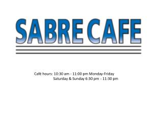 Café hours: 10:30 am - 11:00 pm Monday-Friday 	   Saturday &  Sunday 6:30  pm	  - 11:30  pm