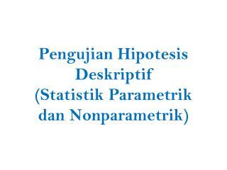 Pengujian Hipotesis Deskriptif ( Statistik P arametrik dan Nonparametrik )