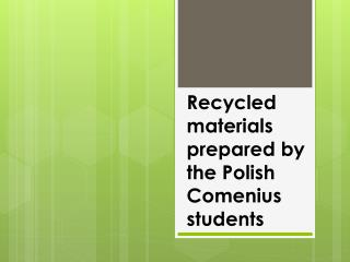 Recycled  materials  prepared  by the  Polish  Comenius  students