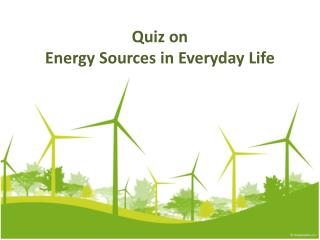 Quiz on  Energy Sources in Everyday Life