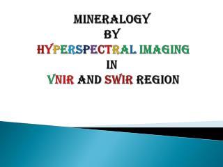 Mineralogy  by h y p e r s p e c t r a l imaging in   V NIR AND  SWIR region