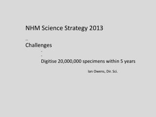 NHM Science Strategy 2013 … Challenges - - Digitise 20,000,000 specimens within 5 years
