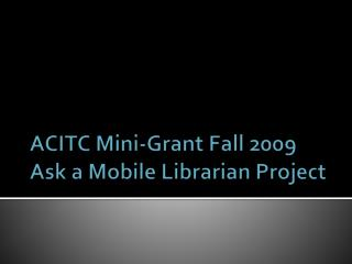 ACITC Mini-Grant Fall 2009 Ask a Mobile Librarian Project