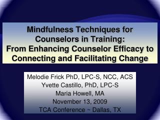 Melodie Frick PhD, LPC-S, NCC, ACS Yvette Castillo, PhD, LPC-S Maria Howell, MA November 13, 2009
