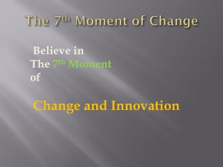 The 7 th  Moment of Change