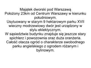 Majątek dworski pod Warszawą Położony 23km od Centrum Warszawy w kierunku południowym.