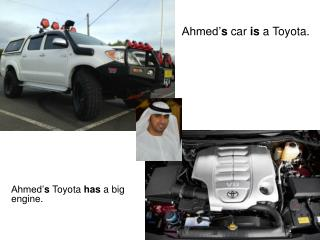 Ahmed' s  Toyota  has  a big engine.