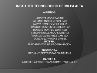 INSTITUTO TECNOLOGICO DE MILPA ALTA ALUMNOS: -ACOSTA MORA SARAHI - ALTAMIRANO REYES  CESAR