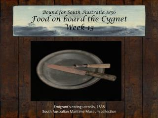 Bound for South Australia 1836 Food on board the Cygnet Week 13