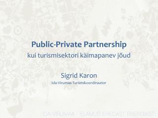 Public-Private Partnership  kui turismisektori käimapanev jõud  Sigrid Karon