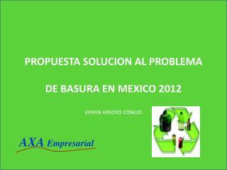 PROPUESTA SOLUCION AL PROBLEMA DE BASURA EN MEXICO 2012 ERWIN ARROYO CONEJO