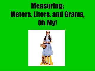Measuring: Meters, Liters, and Grams, Oh My!