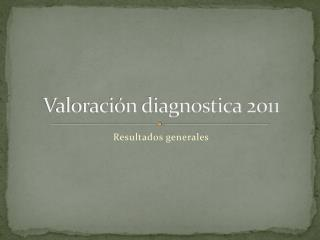 Valoraci�n diagnostica 2011