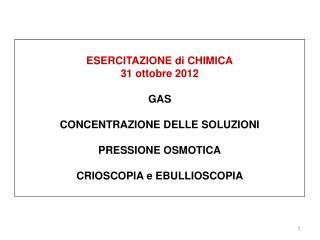 ESERCITAZIONE di CHIMICA 31 ottobre 2012 GAS CONCENTRAZIONE DELLE SOLUZIONI PRESSIONE OSMOTICA