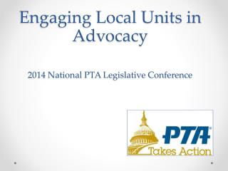 Engaging Local Units in Advocacy 2014 National PTA Legislative Conference