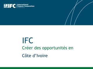 IFC Créer des opportunités en C ôte  d'Ivoire