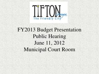 FY2013 Budget Presentation Public Hearing June 11, 2012 Municipal Court Room
