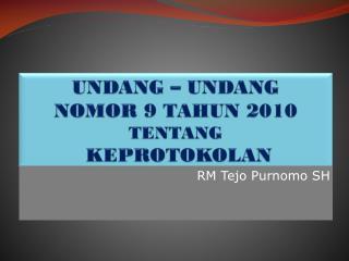UNDANG – UNDANG  NOMOR 9 TAHUN 2010  TENTANG  KEPROTOKOLAN