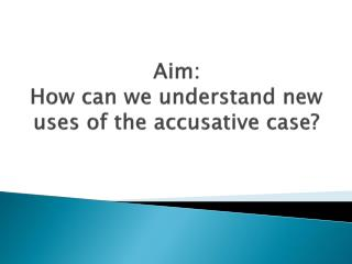 Aim: How can we understand new uses of the accusative case?