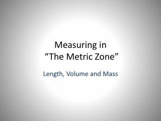 "Measuring in  ""The Metric Zone"""