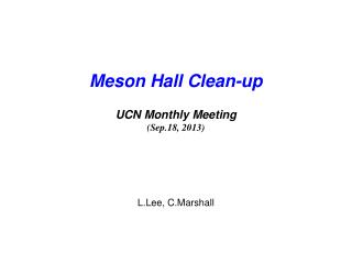 Meson Hall Clean-up UCN Monthly Meeting (Sep.18, 2013) L.Lee, C.Marshall