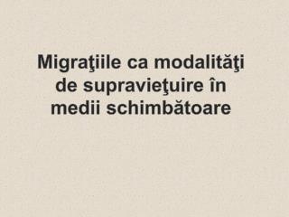 Migraţiile ca modalităţi de supravieţuire în medii schimbătoare