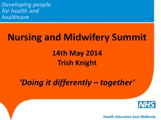 Nursing and Midwifery Summit 14th May 2014 Trish Knight  'Doing it differently – together'