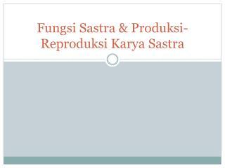 Fungsi Sastra & Produksi-Reproduksi Karya Sastra