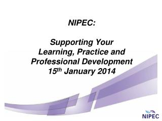 NIPEC:  Supporting Your  Learning, Practice and Professional Development 15 th  January 2014
