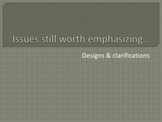 Issues  still worth emphasizing…