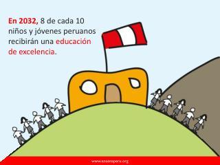 En 2032,  8 de cada 10 niños y jóvenes peruanos recibirán una educación  de excelencia .