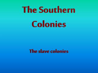 The Southern Colonies  The slave colonies