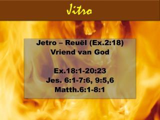 Jetro  –  Reuël (Ex.2:18) Vriend van God Ex.18:1-20:23 Jes. 6:1-7:6, 9:5,6 Matth.6:1-8:1