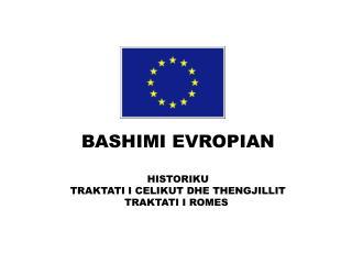 BASHIMI  EVROPIAN HISTORIKU TRAKTATI I CELIKUT DHE THENGJILLIT TRAKTATI I ROMES