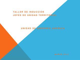TALLER DE INDUCCIÓN  JEFES DE UNIDAD TERRITORIAL UNIDAD DE ASESORÍA JURÍDICA Marzo 2014