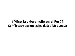 ¿Minería y desarrollo en el  Perú?  Conflictos y aprendizajes  desde  Moquegua