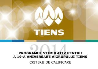 Programul stimulativ pentru  a 19-a Aniversare a Grupului  TIENS CRITERII  DE CALIFICARE