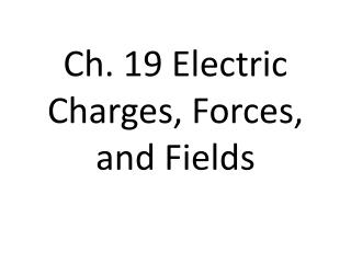 Ch. 19 Electric Charges, Forces, and Fields