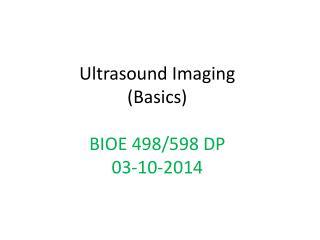 Ultrasound Imaging (Basics ) BIOE 498/598 DP 03-10-2014