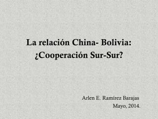 La relación China- Bolivia: ¿Cooperación Sur-Sur? Arlen E. Ramírez Barajas