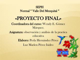 «PROYECTO FINAL» Coordinadora del curso:  Wendy E. Gómez Márquez.