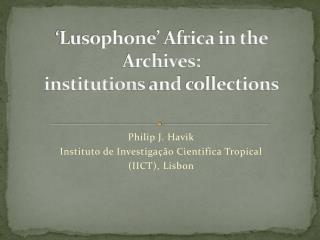 ' Lusophone ' Africa in the Archives:  institutions  and  collections