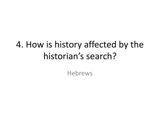 4. How is history affected by the historian's search?