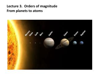 Lecture 3.  Orders of magnitude  From planets to atoms