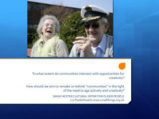 MANCHESTER CULTURAL OFFER FOR OLDER PEOPLE Liz  Postlethwaite www.smallthings.org.uk
