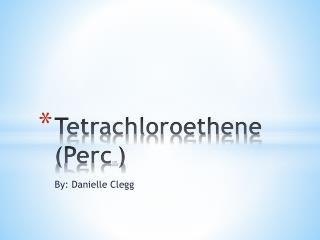 Tetrachloroethene ( Perc tm )