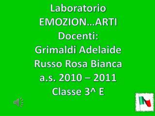 Laboratorio EMOZION…ARTI Docenti: Grimaldi  A delaide   Russo Rosa Bianca a.s.  2010 – 2011