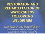 RESTORAION AND REHABILITATION OF WATERSHEDS FOLLOWING WILDFIRES   Dan Neary1 and Pete Ffolliott2 1USDA Forest Service, F