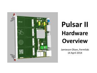 Pulsar II Hardware Overview Jamieson Olsen, Fermilab 14 April 2014